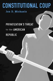 Cover for Constitutional Coup: Privatization's Threat to the American Republic
